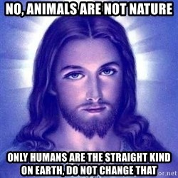 Jesus Christ - no, animals are not nature only humans are the straight kind on earth, do not change that