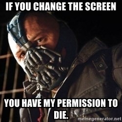 Only then you have my permission to die - if you change the screen you have my permission to die.