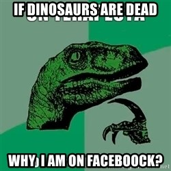 Velociraptor Filosofo - if dinosaurs are dead why  i am on faceboock?