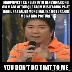 You don't do that to me meme - MAGPOPOST KA NG Antutu benchmark ng cm flare at torque atom misleading pa at dahil narealize mong mali ka buburahin mo na ang picture, You don't do that to me