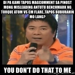 You don't do that to me meme - di pa kami tapos magcomment sa pinost mong misleading antutu benchmark ng torque atom vs cm flare..tapos buburahin mo lang? you don't do that to me