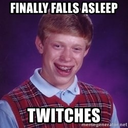 Bad Luck Brian - Finally falls asleep twitches
