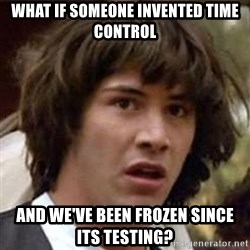 Conspiracy Keanu - what if someone invented time control and we've been frozen since its testing?