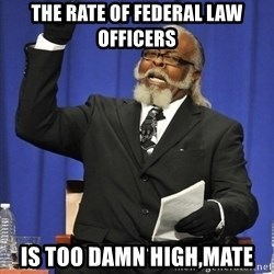 Rent Is Too Damn High - the rate of federal law officers is too damn high,mate