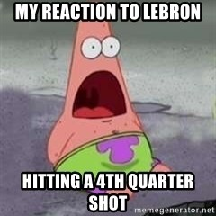D Face Patrick - MY REACTION TO LEBRON HITTING A 4TH QUARTER SHOT