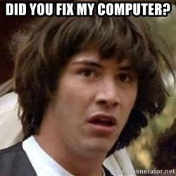 Conspiracy Keanu - Did you fix my computer?