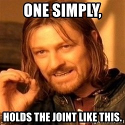 One Does Not Simply - ONe simply, Holds the Joint like This.