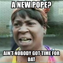 Sweet Brown Meme - A new pope? Ain't nobody got time for dat