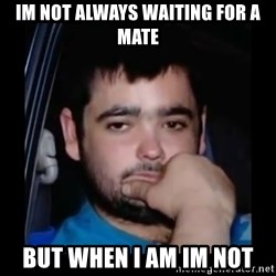 just waiting for a mate - IM NOT ALWAYS WAITING FOR A MATE BUT WHEN I AM IM NOT