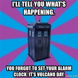 TARDIS Doctor Who - I'll tell you what's happening.  YOU FORGOT TO SET YOUR ALARM CLOCK. IT'S VOLCANO DAY.