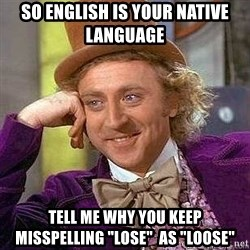"""Willy Wonka - So English is your native language Tell me why you keep misspelling """"lose""""  as """"loose"""""""