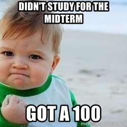 fist pump baby - didn't study for the midterm got a 100