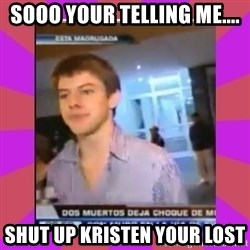 Chibolo de mierda - SOOO YOUR TELLING ME.... SHUT UP KRISTEN YOUR LOST