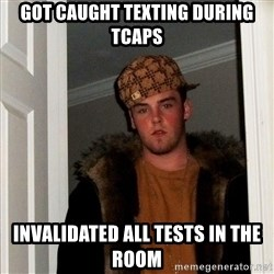 Scumbag Steve - got caught texting during tcaps invalidated all tests in the room
