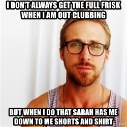 Ryan Gosling Hey  - I don't always get the full frisk when i am out clubbing but when i do that sarah has me down to me shorts and shirt