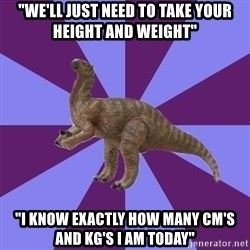 "IBS Iguanadon - ""we'll just need to take your height and weight"" ""i know exactly how many cm's and kg's i am today"""