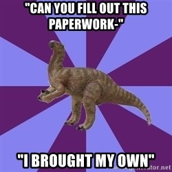 "IBS Iguanadon - ""can you fill out this paperwork-"" ""I BROUGHT MY OWN"""