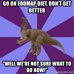 "IBS Iguanadon - go on fodmap diet, don't get better ""well we're not sure what to do now!"""