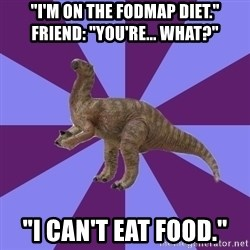 """IBS Iguanadon - """"i'm on the fodmap diet.""""     Friend: """"you're... what?"""" """"i can't eat food."""""""