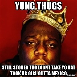 Biggie Smalls - yung thugs still stoned tho didnt take yo hat took ur girl outta mexico