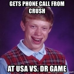 Bad Luck Brian - Gets phone call from crush at USA vs. DR game