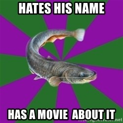 Judgemental Catfish - hates his name has a movie  about it