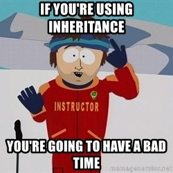 Bad Time Guy - if You're using inheritance you're going to have a bad time