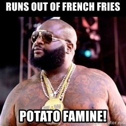 Fat Rick Ross - Runs out of french fries potato famine!