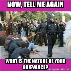 casually pepper spray everything cop - now, tell me again what is the nature of your grievance?
