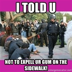 casually pepper spray everything cop - i told u not to expell ur gum on the sidewalk!
