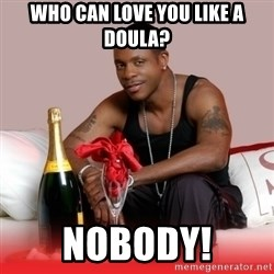 Keith Sweat - Who can love you like a doula? Nobody!