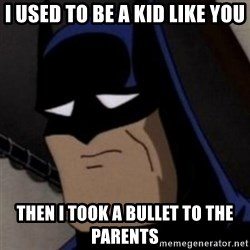 Batman is Sad - I USED TO BE A KID LIKE YOU THEN I TOOK A BULLET TO THE PARENTS
