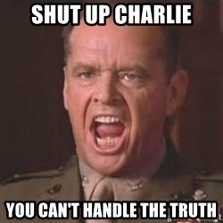 Jack Nicholson - You can't handle the truth! - shut up charlie you can't handle the truth