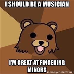 Pedobear - i should be a musician i'm great at fingering minors
