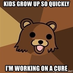 Pedobear - kids grow up so quickly I'm working on a cure
