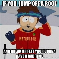 SouthPark Bad Time meme - if you  jump off a roof  and break ur feet your gonna have a bad time