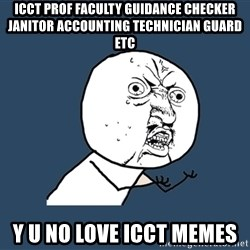Y U No - ICCT PROF FACULTY GUIDANCE CHECKER JANITOR ACCOUNTING TECHNICIAN guard etc y u no love icct memes