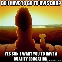 the lion king with son - do i have to go to uws dad? Yes son. I want you to have a quality education.