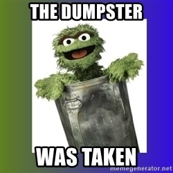 Oscar the Grouch - the dumpster was taken