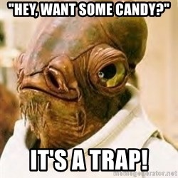 "Its A Trap - ""hey, want some candy?"" it's a trap!"
