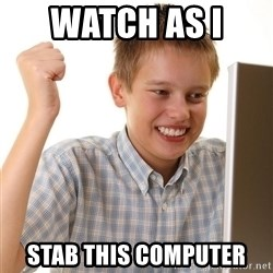 First Day on the internet kid - watch as i  stab this computer