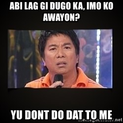 Willie Revillame me - Abi lag gi dugo ka, imo ko awayon? yu dont do dat to me
