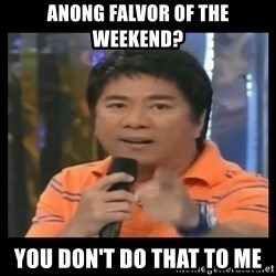 You don't do that to me meme - Anong falvor of the weekend? You don't do that to me