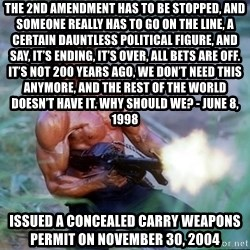 Rambo - The 2nd Amendment has to be stopped, and someone really has to go on the line, a certain dauntless political figure, and say, It's ending, it's over, all bets are off. It's not 200 years ago, we don't need this anymore, and the rest of the world doesn't have it. Why should we? - June 8, 1998 Issued a concealed carry weapons permit on November 30, 2004