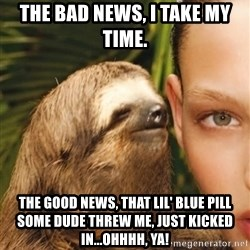 The Rape Sloth - THE BAD NEWS, i TAKE MY TIME. tHE GOOD NEWS, THAT LIL' BLUE PILL SOME DUDE THREW ME, JUST KICKED IN...oHHHH, YA!