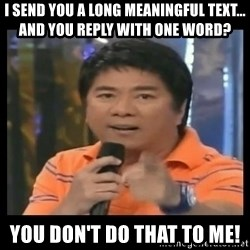 You don't do that to me meme - I send you a long meaningful text... and you reply with one word? you don't do that to me!
