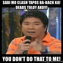 You don't do that to me meme - sabi mo clash tapos ba-back ka! deads tuloy ako!!! you don't do that to me!