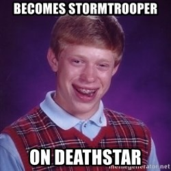 Bad Luck Brian - becomes stormtrooper on deathstar