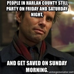 Boyd Crowder -  People in Harlan County still party on Friday and Saturday night,  and get saved on Sunday morning.
