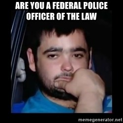just waiting for a mate - ARE YOU A FEDERAL POLICE OFFICER OF THE LAW